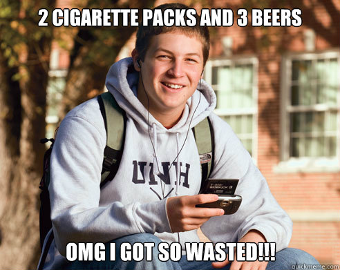 2 cigarette packs and 3 beers OMG i got so wasted!!! - 2 cigarette packs and 3 beers OMG i got so wasted!!!  College Freshman
