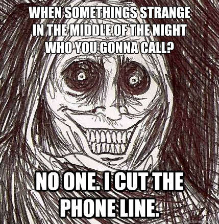 When somethings strange in the middle of the night who you gonna call? no one. I cut the phone line. - When somethings strange in the middle of the night who you gonna call? no one. I cut the phone line.  Horrifying Houseguest
