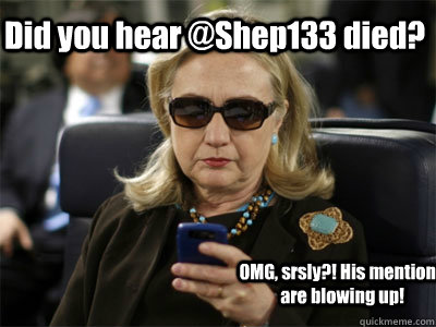 Did you hear @Shep133 died? OMG, srsly?! His mentions are blowing up!  Hillary texting