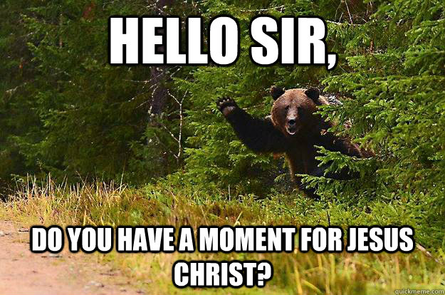 Hello sir,  do you have a moment for Jesus Christ? - Hello sir,  do you have a moment for Jesus Christ?  Misc