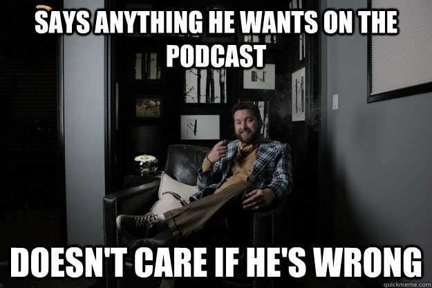 Says anything he wants on the podcast Doesn't care if he's wrong  benevolent bro burnie