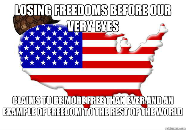 losing freedoms before our very eyes claims to be more free than ever and an example of freedom to the rest of the world - losing freedoms before our very eyes claims to be more free than ever and an example of freedom to the rest of the world  Scumbag america