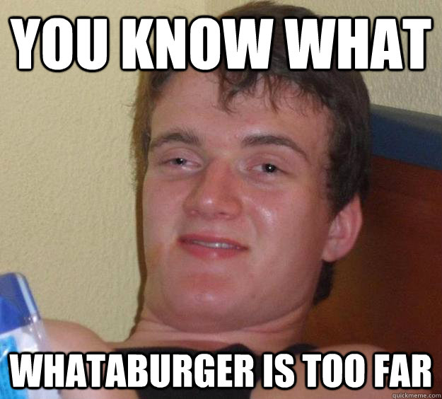 You know what Whataburger is too far - You know what Whataburger is too far  10 Guy