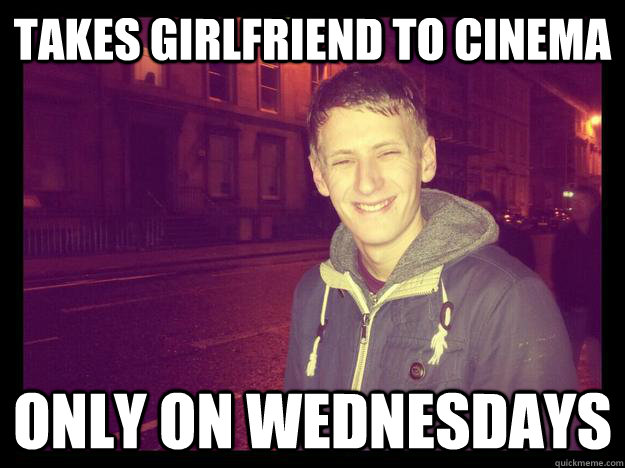 Takes girlfriend to cinema  Only on wednesdays  bad boyfriend meme