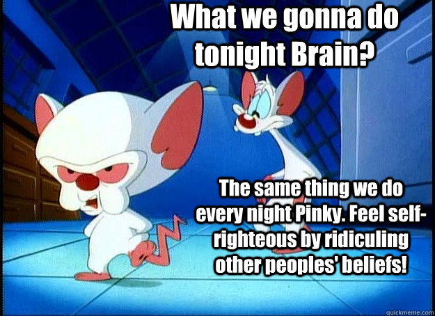 What we gonna do tonight Brain? The same thing we do every night Pinky. Feel self-righteous by ridiculing other peoples' beliefs! - What we gonna do tonight Brain? The same thing we do every night Pinky. Feel self-righteous by ridiculing other peoples' beliefs!  Pinky and the Brain