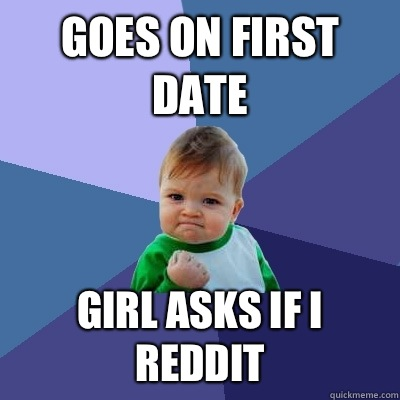 Goes on first date Girl asks if I Reddit - Goes on first date Girl asks if I Reddit  Success Kid