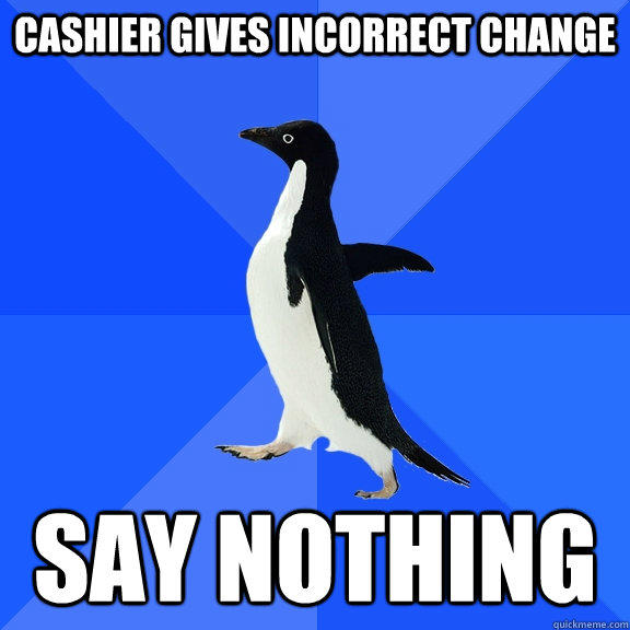 cashier gives incorrect change say nothing - cashier gives incorrect change say nothing  Socially Awkward Penguin