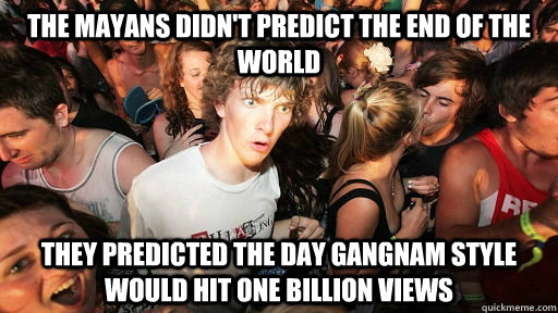 The mayans didn't predict the end of the world they predicted the day gangnam style would hit one billion views - The mayans didn't predict the end of the world they predicted the day gangnam style would hit one billion views  Misc