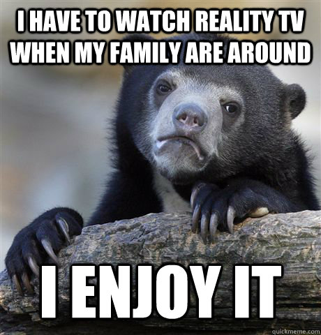 I have to watch reality TV when my family are around i enjoy it - I have to watch reality TV when my family are around i enjoy it  Confession Bear