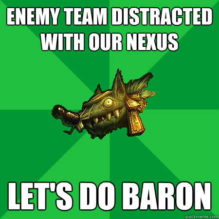 Enemy team distracted with our Nexus Let's do baron  Bad LoL Player
