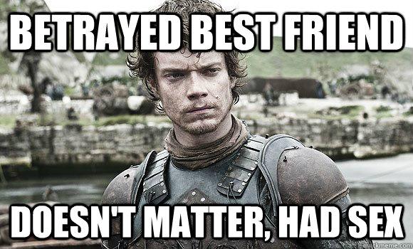 Betrayed best friend Doesn't matter, had sex - Betrayed best friend Doesn't matter, had sex  Theon Greyjoy