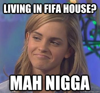 Living in Fifa House? mah nigga