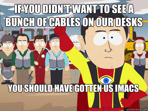 If you didn't want to see a bunch of cables on our desks You should have gotten us iMacs - If you didn't want to see a bunch of cables on our desks You should have gotten us iMacs  Captain Hindsight