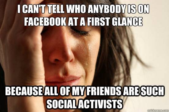 I can't tell who anybody is on facebook at a first glance because all of my friends are such social activists - I can't tell who anybody is on facebook at a first glance because all of my friends are such social activists  First World Problems