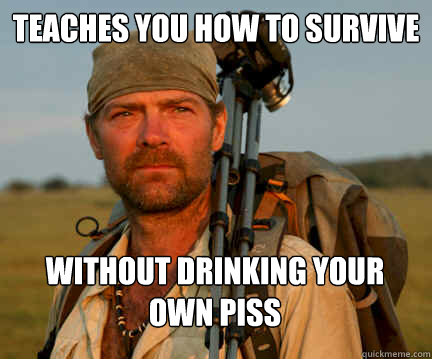 Teaches you how to survive Without drinking your own piss - Teaches you how to survive Without drinking your own piss  Good Guy Les Stroud