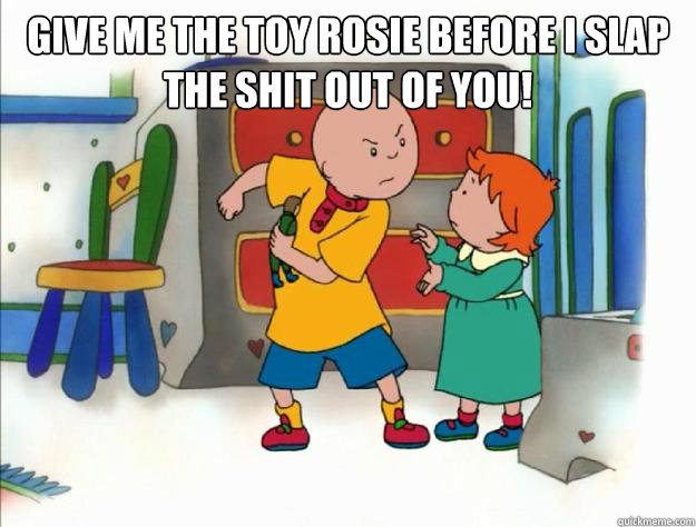 give me the toy rosie before i slap the shit out of you! - give me the toy rosie before i slap the shit out of you!  caillou slap rosie!