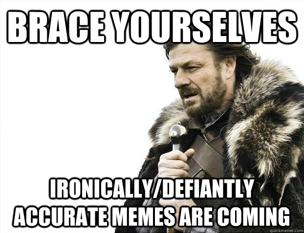 Brace yourselves ironically/defiantly accurate memes are coming - Brace yourselves ironically/defiantly accurate memes are coming  Misc