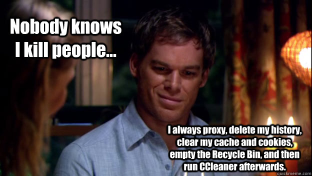Nobody knows I kill people... I always proxy, delete my history, clear my cache and cookies, empty the Recycle Bin, and then run CCleaner afterwards. - Nobody knows I kill people... I always proxy, delete my history, clear my cache and cookies, empty the Recycle Bin, and then run CCleaner afterwards.  Dexter