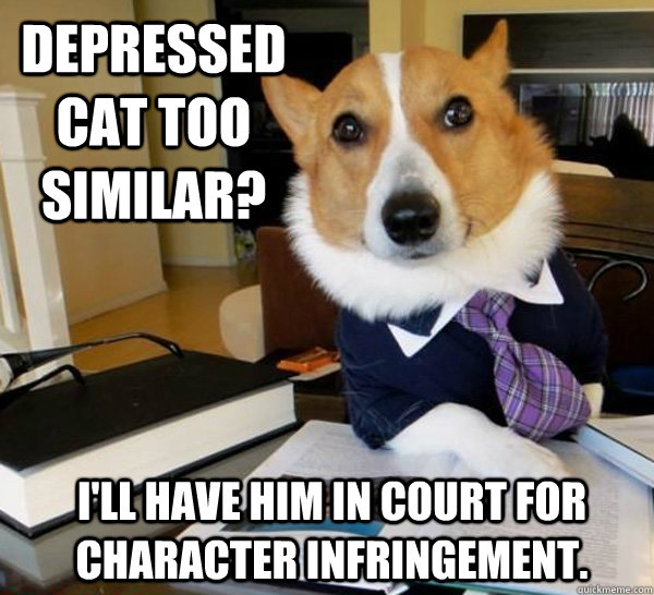 Depressed cat too similar? I'll have him in court for character infringement. - Depressed cat too similar? I'll have him in court for character infringement.  Lawyer Dog