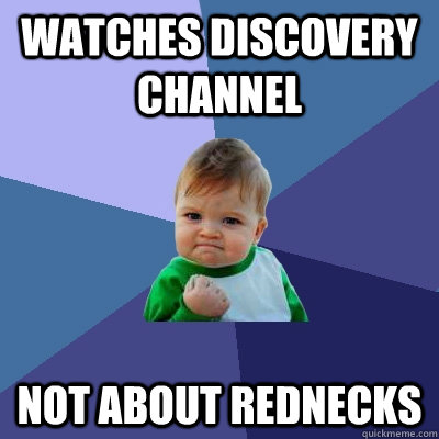 Watches Discovery Channel Not about rednecks - Watches Discovery Channel Not about rednecks  Success Kid