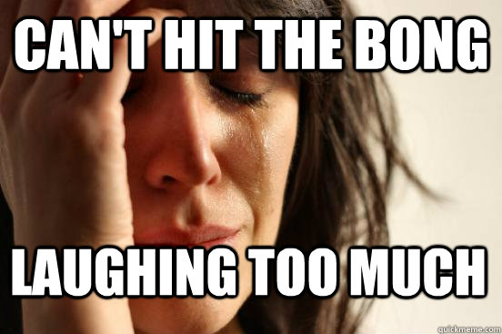 Can't hit the bong  Laughing too much - Can't hit the bong  Laughing too much  First World Problems
