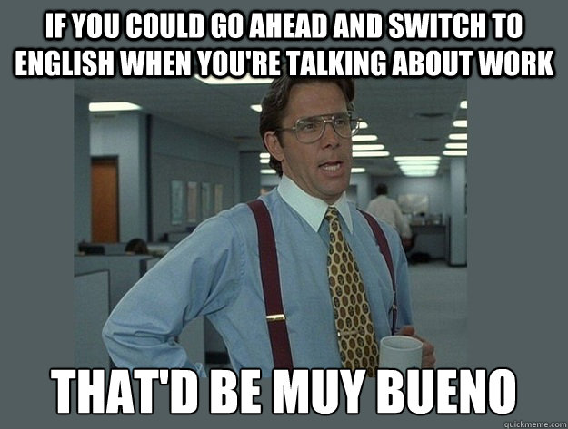 If you could go ahead and switch to english when you're talking about work That'd be muy bueno - If you could go ahead and switch to english when you're talking about work That'd be muy bueno  Office Space Lumbergh