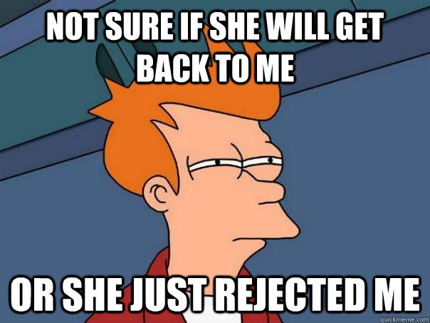 Not sure if she will get back to me Or she just rejected me - Not sure if she will get back to me Or she just rejected me  Futurama Fry