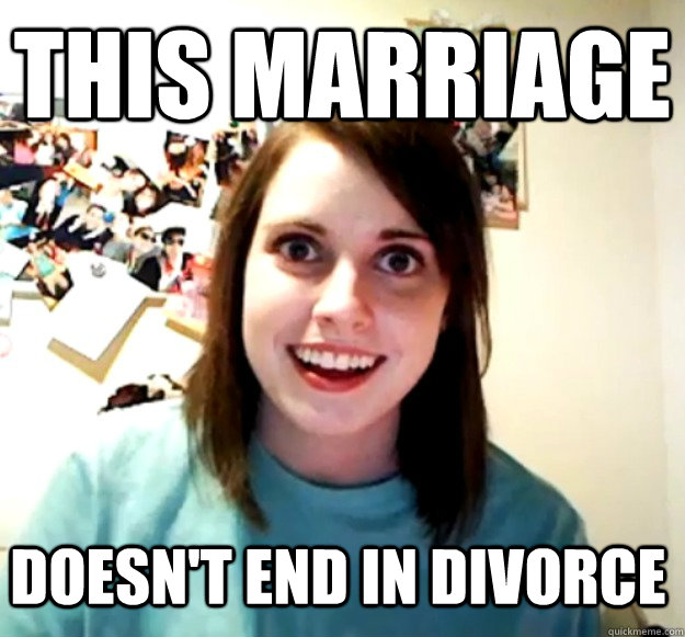 This marriage doesn't end in divorce - This marriage doesn't end in divorce  Overly Attached Girlfriend