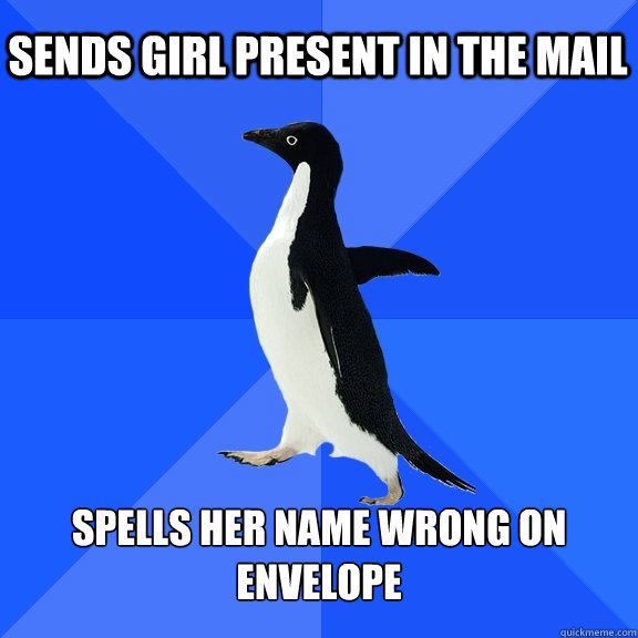 SENDS GIRL PRESENT IN THE MAIL SPELLS HER NAME WRONG ON ENVELOPE - SENDS GIRL PRESENT IN THE MAIL SPELLS HER NAME WRONG ON ENVELOPE  Socially Awkward Penguin