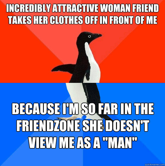 Incredibly attractive woman friend takes her clothes off in front of me Because I'm so far in the friendzone she doesn't view me as a