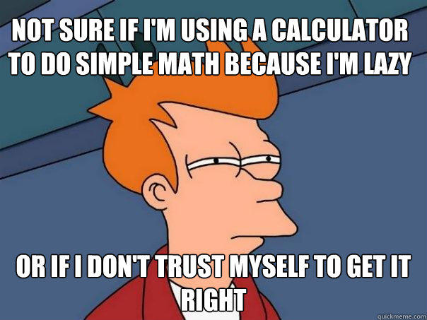 not sure if i'm using a calculator to do simple math because i'm lazy or if i don't trust myself to get it right - not sure if i'm using a calculator to do simple math because i'm lazy or if i don't trust myself to get it right  Futurama Fry