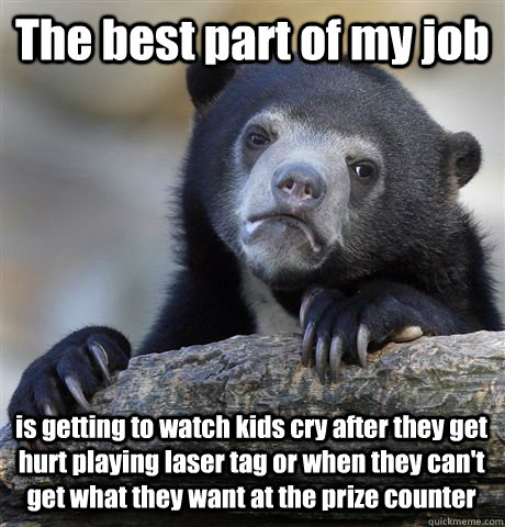 The best part of my job is getting to watch kids cry after they get hurt playing laser tag or when they can't get what they want at the prize counter  Confession Bear