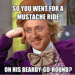 So you went for a mustache ride  on his beardy-go-round? - So you went for a mustache ride  on his beardy-go-round?  Willy Wonka Meme