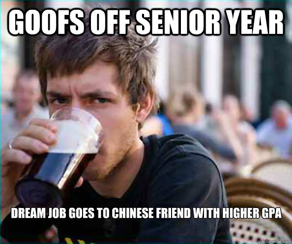 Goofs off senior year dream job goes to chinese friend with higher gpa - Goofs off senior year dream job goes to chinese friend with higher gpa  Lazy College Senior