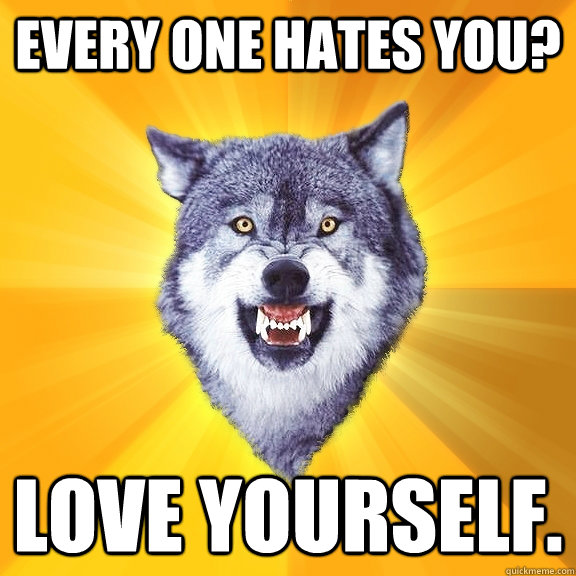 Every one hates you? Love yourself.  - Every one hates you? Love yourself.   Courage Wolf
