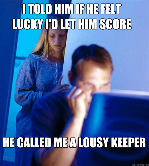 i told him if he felt lucky i'd let him score he called me a lousy keeper - i told him if he felt lucky i'd let him score he called me a lousy keeper  Redditors Wife