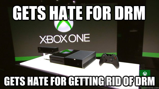 Gets hate for DRM Gets hate for getting rid of DRM