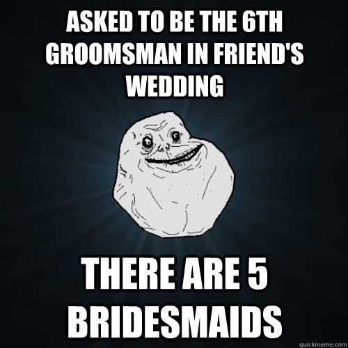 Asked to be the 6th groomsman in friend's wedding There are 5 bridesmaids - Asked to be the 6th groomsman in friend's wedding There are 5 bridesmaids  Forever Alone