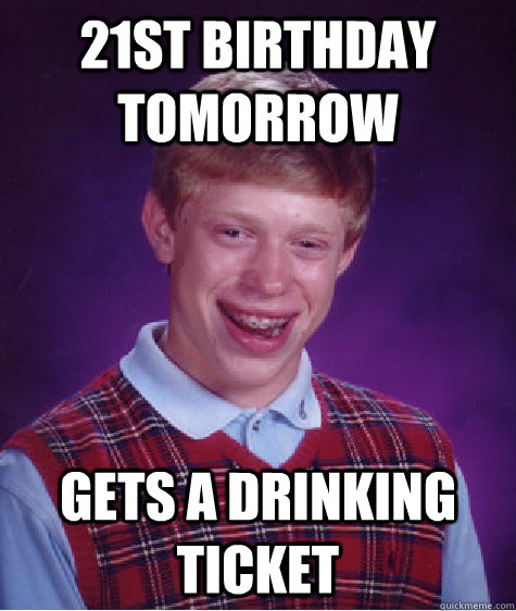 Funny Birthday Drinking Meme : St birthday tomorrow gets a drinking ticket bad luck