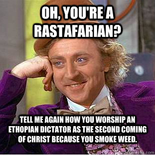 Oh, you're a rastafarian? tell me again how you worship an ethopian dictator as the second coming of christ because you smoke weed. - Oh, you're a rastafarian? tell me again how you worship an ethopian dictator as the second coming of christ because you smoke weed.  Condescending Wonka