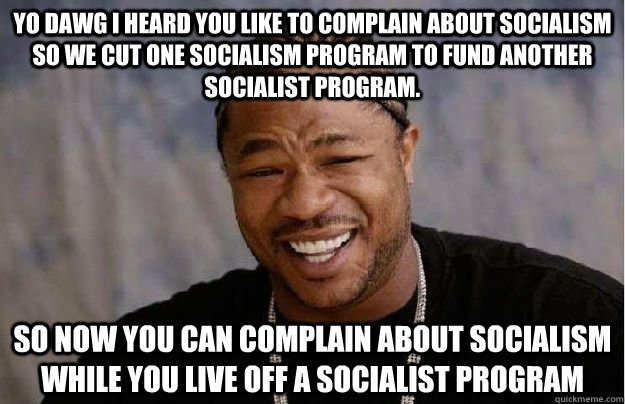 Yo dawg I heard you like to complain about socialism so we cut one socialism program to fund another socialist program. so now you can complain about socialism while you live off a socialist program  - Yo dawg I heard you like to complain about socialism so we cut one socialism program to fund another socialist program. so now you can complain about socialism while you live off a socialist program   Yo Dawg Hadoop