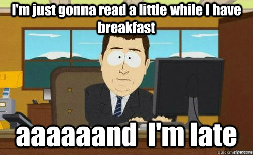 I'm just gonna read a little while I have breakfast aaaaaand  I'm late - I'm just gonna read a little while I have breakfast aaaaaand  I'm late  anditsgone