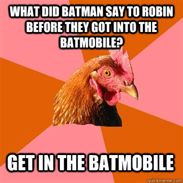 what did batman say to robin before they got into the batmobile? get in the batmobile - what did batman say to robin before they got into the batmobile? get in the batmobile  Anti-Joke Chicken