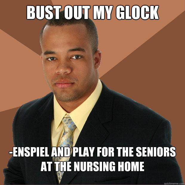 Bust out my glock -enspiel and play for the seniors at the nursing home  Successful Black Man