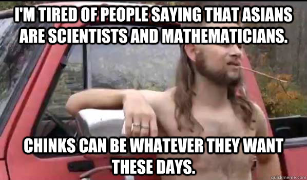 i'm tired of people saying that asians are scientists and mathematicians.  chinks can be whatever they want these days. - i'm tired of people saying that asians are scientists and mathematicians.  chinks can be whatever they want these days.  Almost Politically Correct Redneck
