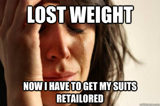 Lost weight Now I have to get my suits retailored - Lost weight Now I have to get my suits retailored  First World Problems