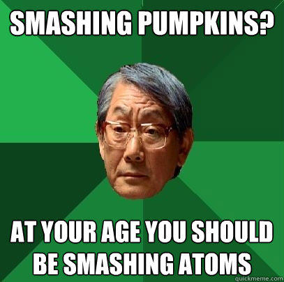 Smashing Pumpkins? At your age you should be smashing atoms  High Expectations Asian Father