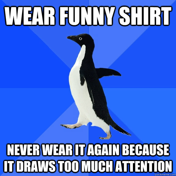 Wear funny shirt Never wear it again because it draws too much attention - Wear funny shirt Never wear it again because it draws too much attention  Socially Awkward Penguin