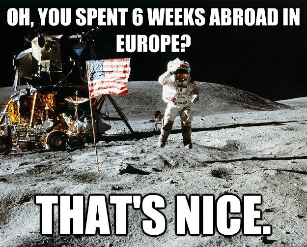 Oh, you spent 6 weeks abroad in europe? That's nice. - Oh, you spent 6 weeks abroad in europe? That's nice.  Unimpressed Astronaut