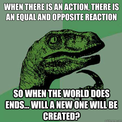 When there is an action, there is an equal and opposite reaction   So when the world does ends... will a new one will be created? - When there is an action, there is an equal and opposite reaction   So when the world does ends... will a new one will be created?  Philosoraptor